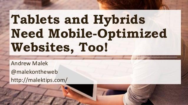 Tablets and Hybrids Need Mobile-Optimized Websites, Too! Andrew Malek @malekontheweb http://malektips.com/