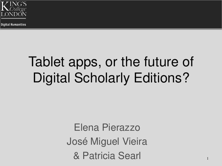 Tablet apps, or the future of Digital Scholarly Editions?       Elena Pierazzo      José Miguel Vieira       & Patricia Se...