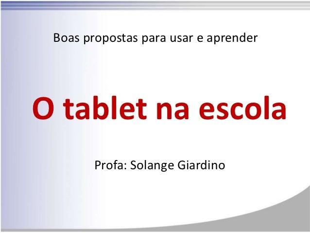 Boas propostas para usar e aprenderO tablet na escola       Profa: Solange Giardino