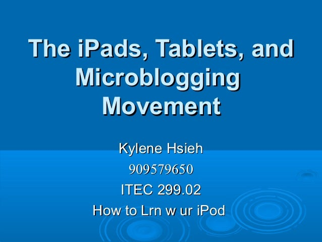 The iPads, Tablets, and    Microblogging      Movement        Kylene Hsieh          909579650        ITEC 299.02     How t...