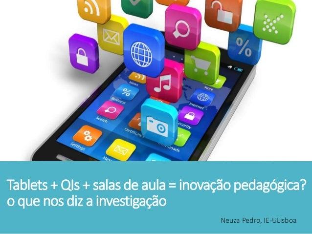 Tablets + QIs + salas de aula = inovação pedagógica? o que nos diz a investigação Neuza Pedro, IE-ULisboa