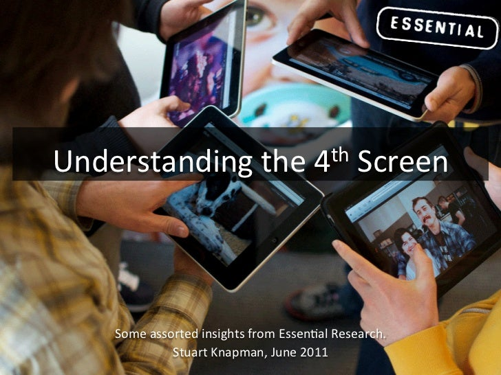 Understanding the 4th Screen       Some assorted insights from Essen4al Research.                   ...
