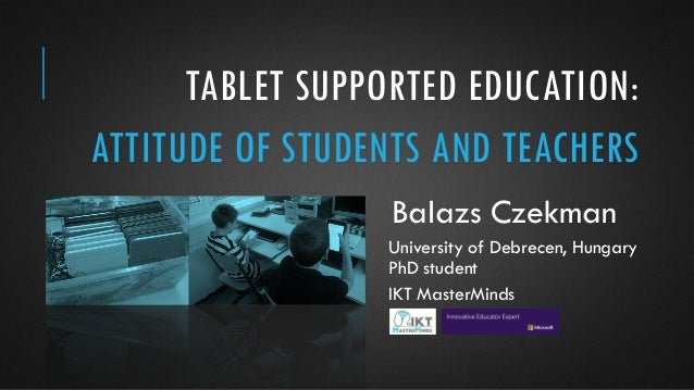 TABLET SUPPORTED EDUCATION: ATTITUDE OF STUDENTS AND TEACHERS Balazs Czekman University of Debrecen, Hungary PhD student I...