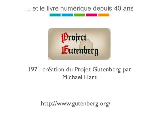 ... et le livre numérique depuis 40 ans 1971 création du Projet Gutenberg par Michael Hart http://www.gutenberg.org/