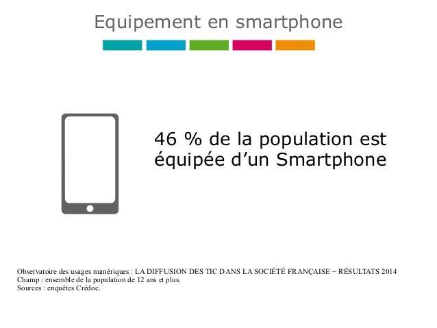 46 % de la population est équipée d'un Smartphone Observatoire des usages numériques : LA DIFFUSION DES TIC DANS LA SOCIÉT...