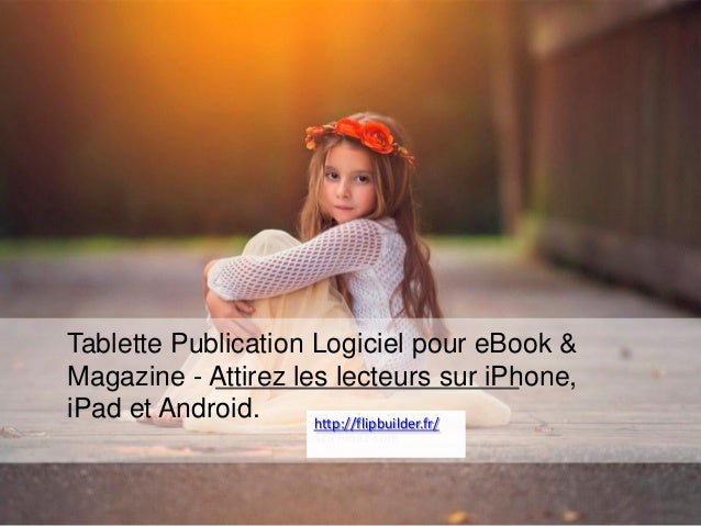 TablettePublication Logicielpour eBook & Magazine -Attirezles lecteurssuriPhone, iPadet Android.  http://flipbuilder.fr/