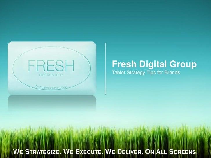 Fresh Digital Group                            Tablet Strategy Tips for BrandsWE STRATEGIZE. WE EXECUTE. WE DELIVER. ON AL...