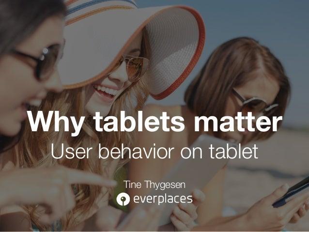 Why tablets matter User behavior on tablet Tine Thygesen