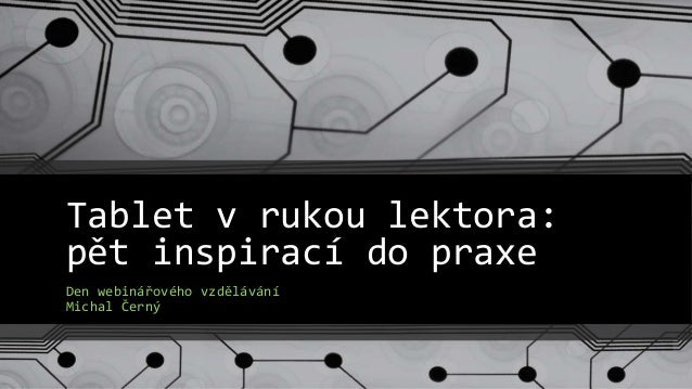 Tablet v rukou lektora: pět inspirací do praxe Den webinářového vzdělávání Michal Černý