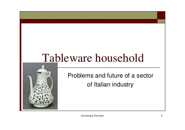Consulting & Promotion 1 Tableware household Problems and future of a sector of Italian industry