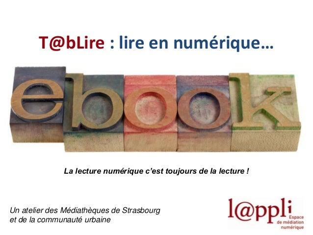 T@bLire : lire en numérique…  La lecture numérique c'est toujours de la lecture !  Un atelier des Médiathèques de Strasbou...