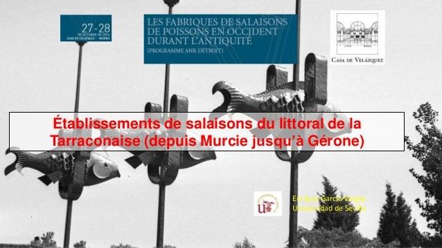 Enrique García Vargas Universidad de Sevilla Établissements de salaisons du littoral de la Tarraconaise (depuis Murcie jus...