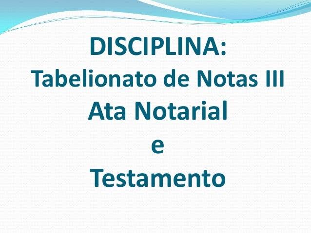 DISCIPLINA:Tabelionato de Notas III     Ata Notarial          e     Testamento