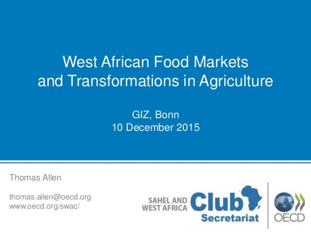 Thomas Allen thomas.allen@oecd.org www.oecd.org/swac/ West African Food Markets and Transformations in Agriculture GIZ, Bo...