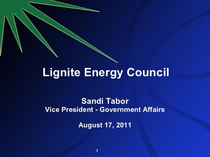 Lignite Energy Council Sandi Tabor Vice President - Government Affairs August 17, 2011