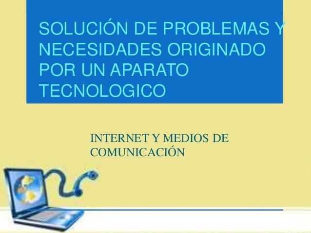 SOLUCIÓN DE PROBLEMAS Y  NECESIDADES ORIGINADO  POR UN APARATO  TECNOLOGICO  INTERNET Y MEDIOS DE  COMUNICACIÓN