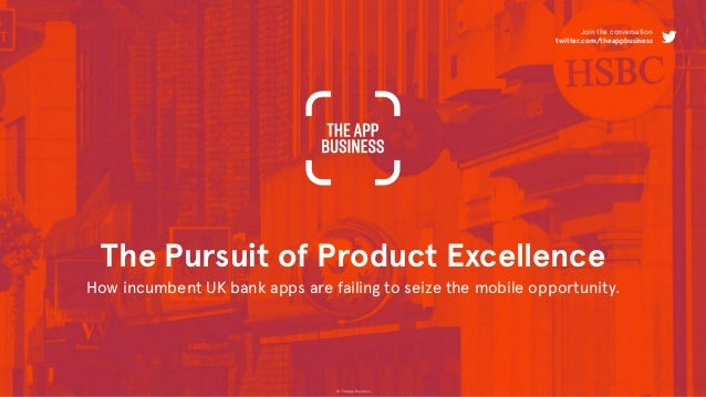 © The App Business The Pursuit of Product Excellence How incumbent UK bank apps are failing to seize the mobile opportunit...