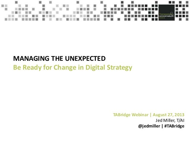 MANAGING THE UNEXPECTED Be Ready for Change in Digital Strategy  TABridge Webinar | August 27, 2013 Jed Miller, T/AI @jedm...