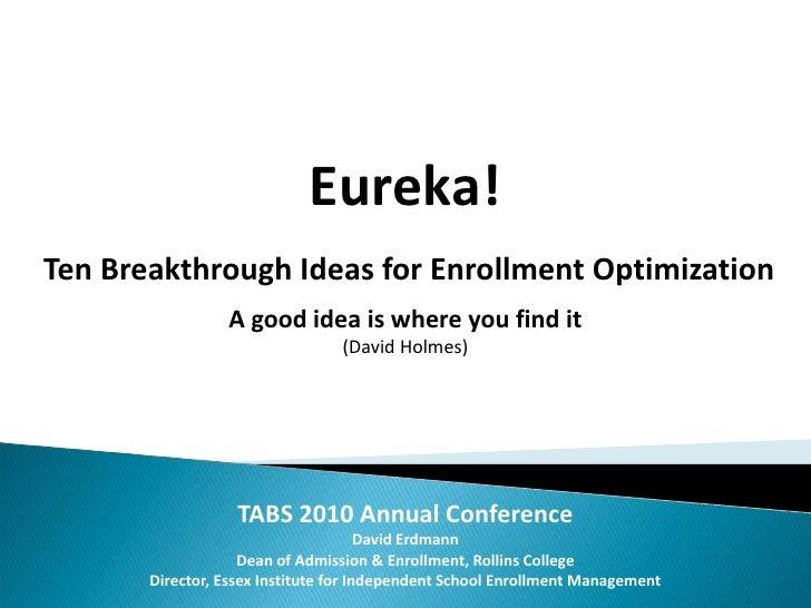 Eureka!<br /> Ten Breakthrough Ideas for Enrollment Optimization<br />A good idea is where you find it<br />(David Holmes)...