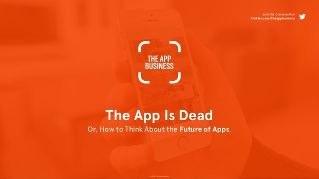 © 2015 The App Business The App Is Dead Or, How to Think About the Future of Apps. Join the conversation twitter.com/theap...