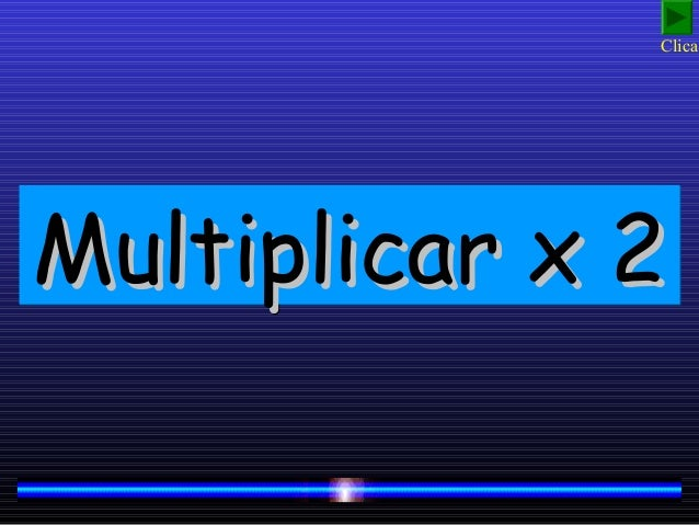 Multiplicar x 2Multiplicar x 2Multiplicar x 2Multiplicar x 2 Clica!