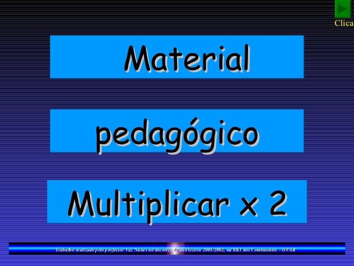 Clica!                              Material                 pedagógico    Multiplicar x 2Trabalho realizado pelo professo...