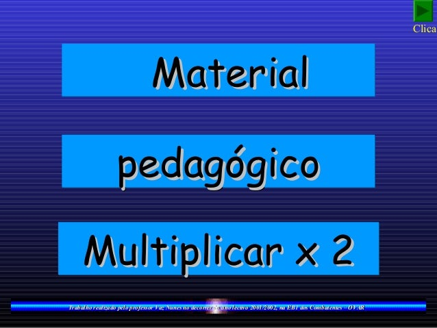 Clica!                              Material                 pedagógico     Multiplicar x 2Trabalho realizado pelo profess...