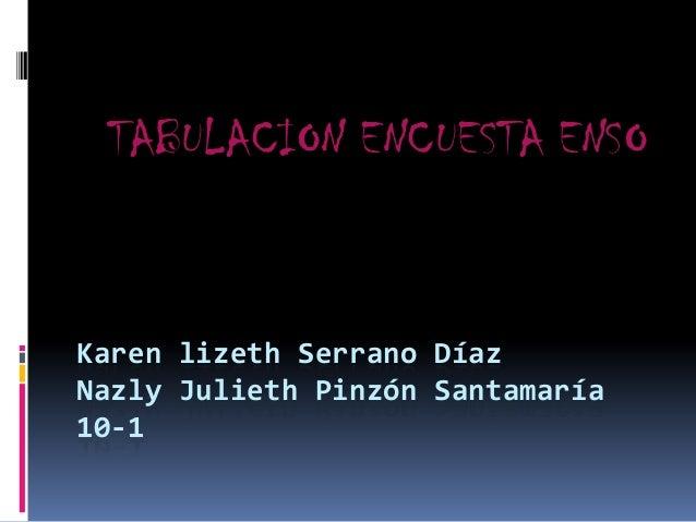 TABULACION ENCUESTA ENSO  Karen lizeth Serrano Díaz Nazly Julieth Pinzón Santamaría 10-1