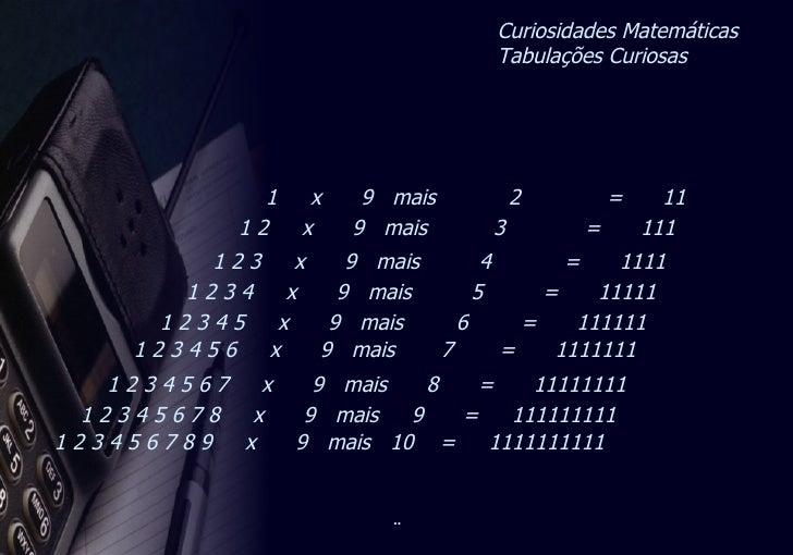 Curiosidades Matemáticas  Tabulações Curiosas 1  x  9  mais  2  =  11 1 2  x  9  mais  3  =  111 1 2 3  x  9  mais  4  =  ...