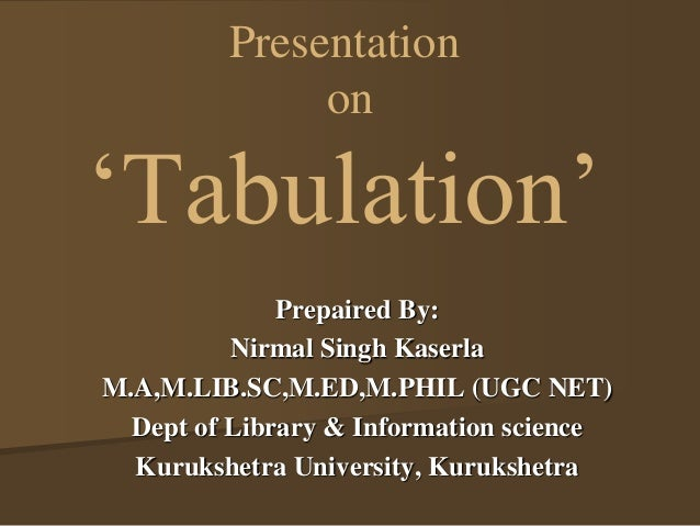 Presentation  on  'Tabulation'  Prepaired By:  Nirmal Singh Kaserla  M.A,M.LIB.SC,M.ED,M.PHIL (UGC NET)  Dept of Library &...