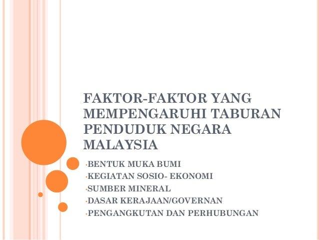FAKTOR-FAKTOR YANG MEMPENGARUHI TABURAN PENDUDUK NEGARA MALAYSIA •BENTUK MUKA BUMI •KEGIATAN SOSIO- EKONOMI •SUMBER MINERA...