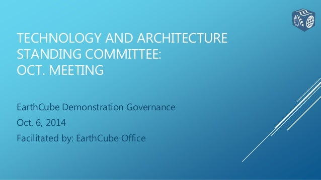 TECHNOLOGY AND ARCHITECTURE  STANDING COMMITTEE:  OCT. MEETING  EarthCube Demonstration Governance  Oct. 6, 2014  Facilita...