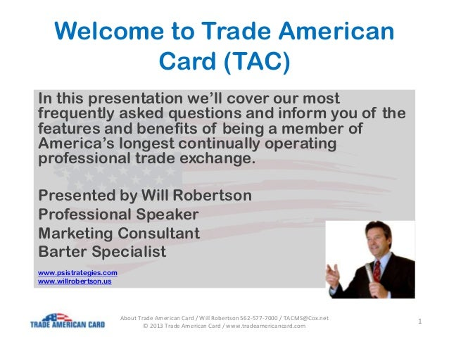 Welcome to Trade American Card (TAC) In this presentation we'll cover our most frequently asked questions and inform you o...