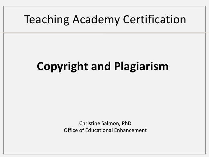 Teaching Academy Certification  <br />Copyright and Plagiarism<br />Christine Salmon, PhD<br />Office of Educational Enhan...