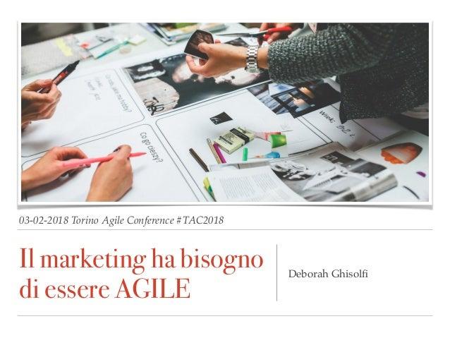 03-02-2018 Torino Agile Conference #TAC2018 Il marketing ha bisogno di essere AGILE Deborah Ghisolfi
