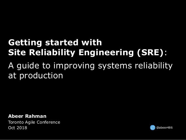Abeer Rahman Toronto Agile Conference Oct 2018 Getting started with Site Reliability Engineering (SRE): A guide to improvi...