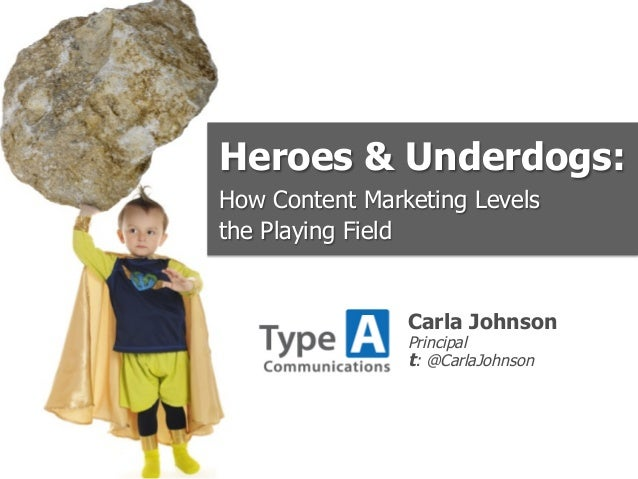 Heroes & Underdogs:How Content Marketing Levelsthe Playing Field                Carla Johnson                Principal    ...