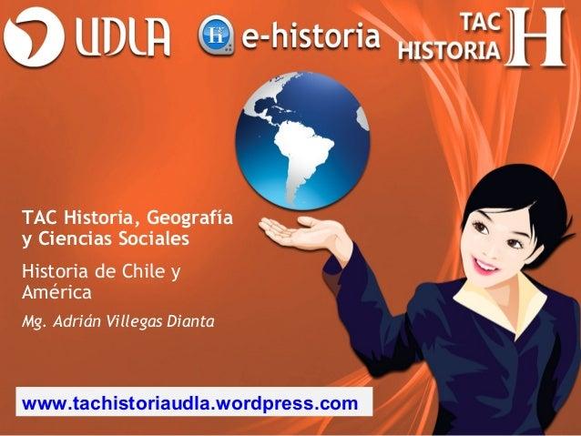 TAC Historia, Geografíay Ciencias SocialesHistoria de Chile yAméricaMg. Adrián Villegas Diantawww.tachistoriaudla.wordpres...