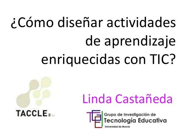 ¿Cómo diseñar actividades  de aprendizaje  enriquecidas con TIC?  Linda Castañeda