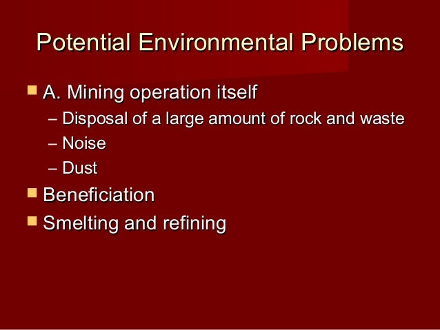 Potential Environmental Problems A. Mining operation itself  –   Disposal of a large amount of rock and waste  –   Noise ...