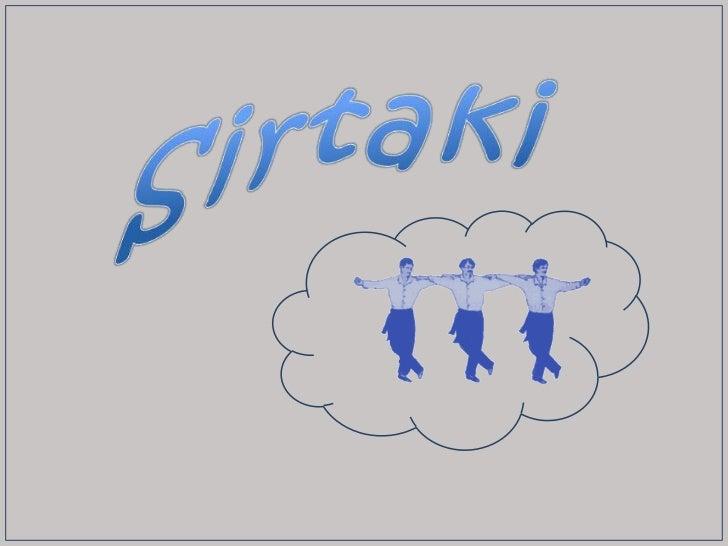 Sirtaki or syrtaki (Greek: ςυρτάκι)    This is a popular dance of Greek origin. It is not a traditional Greek folkdance,  ...