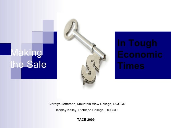 TACE 2009 Claralyn Jefferson, Mountain View College, DCCCD Konley Kelley, Richland College, DCCCD Making the Sale In Tough...