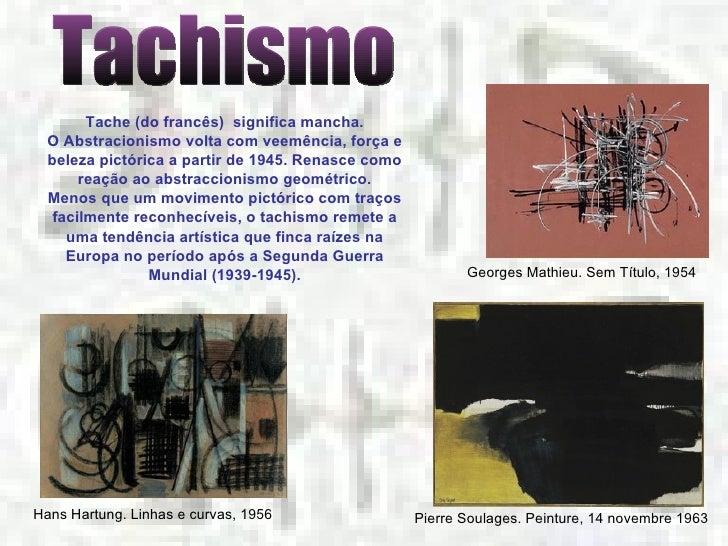 Tachismo Tache (do francês) significa mancha. O Abstracionismo volta com veemência, força e beleza pictórica a partir de ...