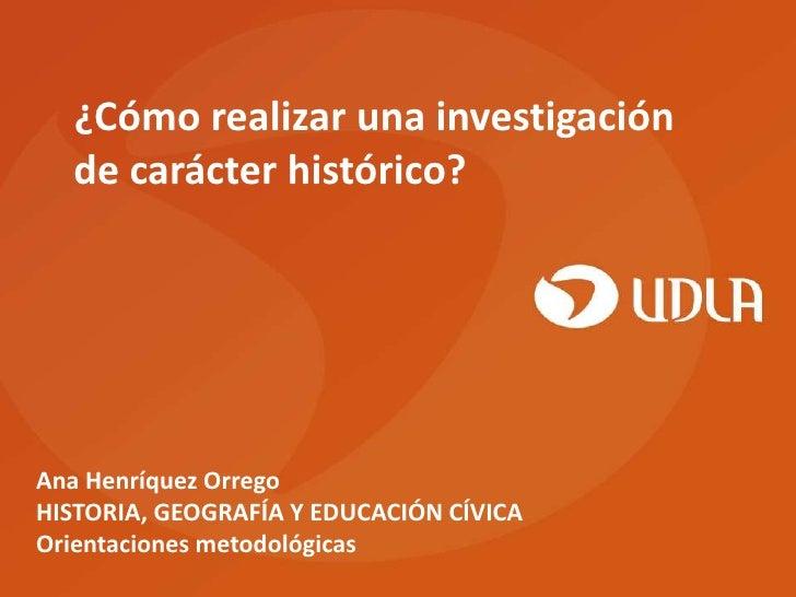 ¿Cómo realizar una investigación  de carácter histórico?Ana Henríquez OrregoHISTORIA, GEOGRAFÍA Y EDUCACIÓN CÍVICAOrientac...