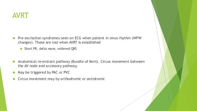 AVRT   Pre-excitation syndromes seen on ECG when patient in sinus rhythm (WPW  changes). These are lost when AVRT is esta...