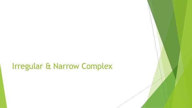 Irregular & Narrow Complex