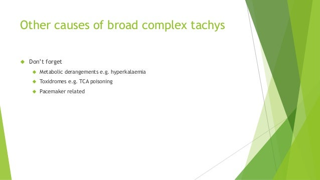 Other causes of broad complex tachys   Don't forget   Metabolic derangements e.g. hyperkalaemia   Toxidromes e.g. TCA p...