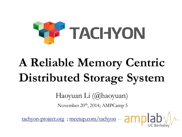 A Reliable Memory Centric  Distributed Storage System  a  Haoyuan Li (@haoyuan)  November 20th, 2014; AMPCamp 5  tachyon-p...