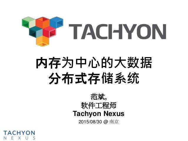 内存为中心的大数据 分布式存储系统 范斌, 软件工程师 Tachyon Nexus 2015/08/30 @ 南京