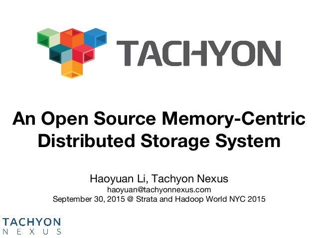 Haoyuan Li, Tachyon Nexus haoyuan@tachyonnexus.com September 30, 2015 @ Strata and Hadoop World NYC 2015 An Open Source ...